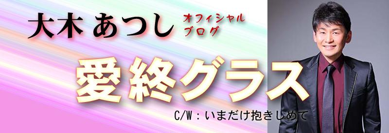 「愛終グラス」 演歌歌手 大木あつし オフィシャルブログ